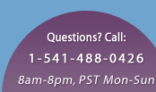 Questions? Call 1-541-488-0426 between 8 a.m. and 8 p.m. Pacific Standard Time, M-Sat