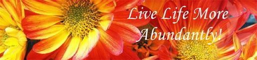 Live Life More Abundantly!